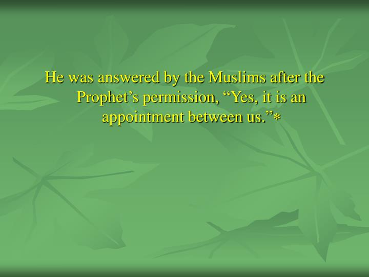 "He was answered by the Muslims after the Prophet's permission, ""Yes, it is an appointment between us."""
