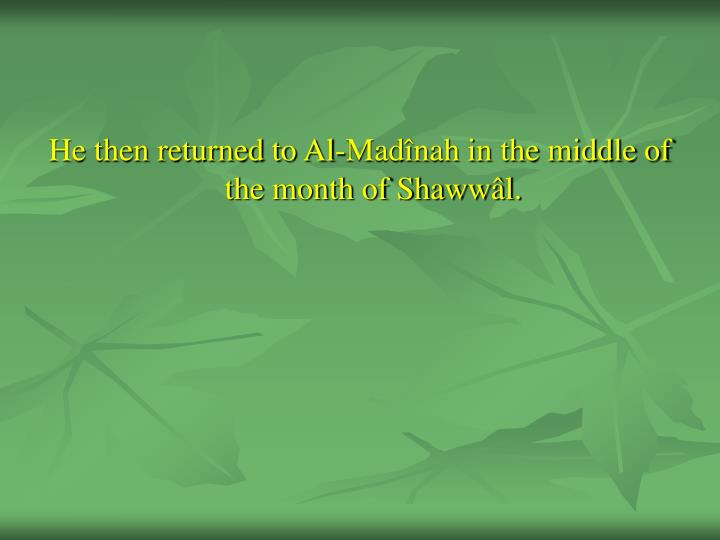 He then returned to Al-Madînah in the middle of the month of Shawwâl.