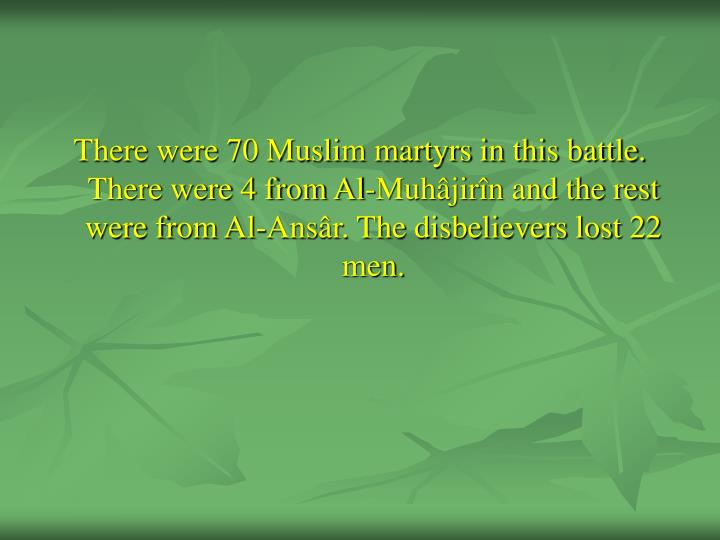 There were 70 Muslim martyrs in this battle. There were 4 from Al-Muhâjirîn and the rest were from Al-Ansâr. The disbelievers lost 22 men.
