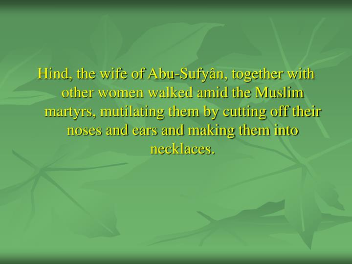Hind, the wife of Abu-Sufyân, together with other women walked amid the Muslim martyrs, mutilating them by cutting off their noses and ears and making them into necklaces.