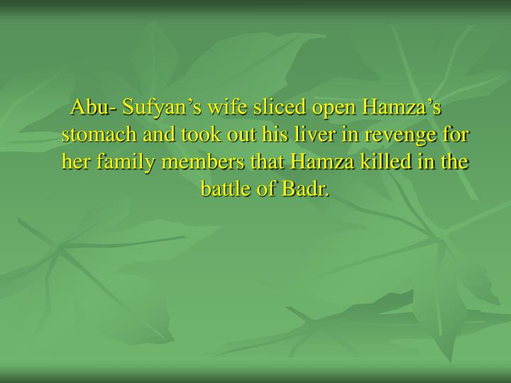 Abu- Sufyan's wife sliced open Hamza's stomach and took out his liver in revenge for her family members that Hamza killed in the battle of Badr.