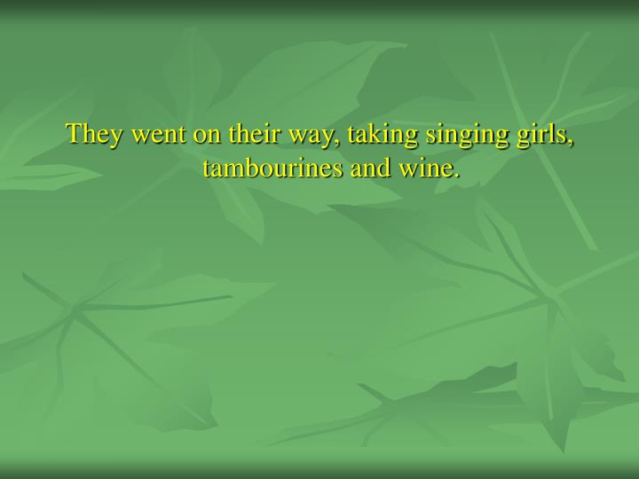 They went on their way, taking singing girls, tambourines and wine.