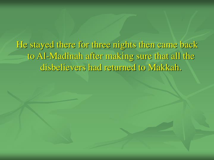 He stayed there for three nights then came back to Al-Madînah after making sure that all the disbelievers had returned to Makkah.