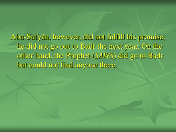 Abu-Sufyân, however, did not fulfill his promise; he did not go out to Badr the next year. On the other hand, the Prophet (