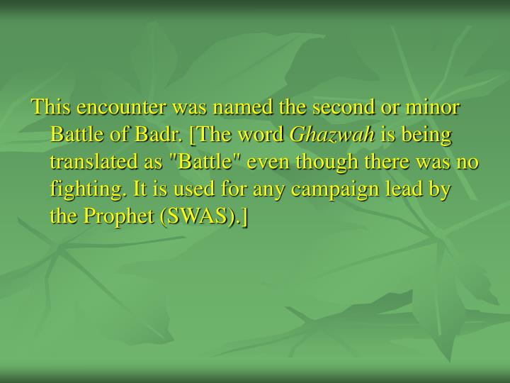 This encounter was named the second or minor Battle of Badr. [The word