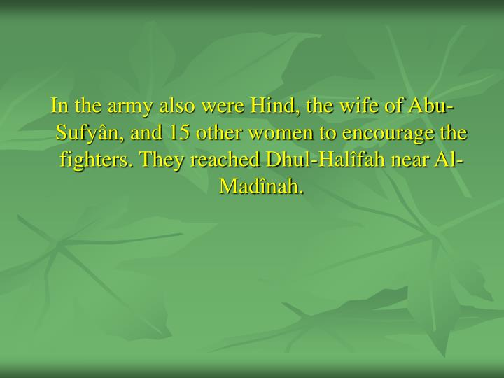 In the army also were Hind, the wife of Abu-Sufyân, and 15 other women to encourage the fighters. They reached Dhul-Halîfah near Al-Madînah.