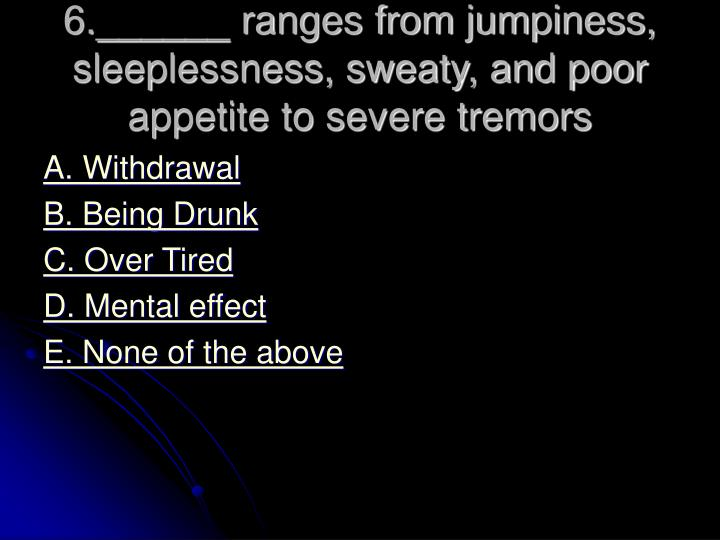 6.______ ranges from jumpiness, sleeplessness, sweaty, and poor appetite to severe tremors