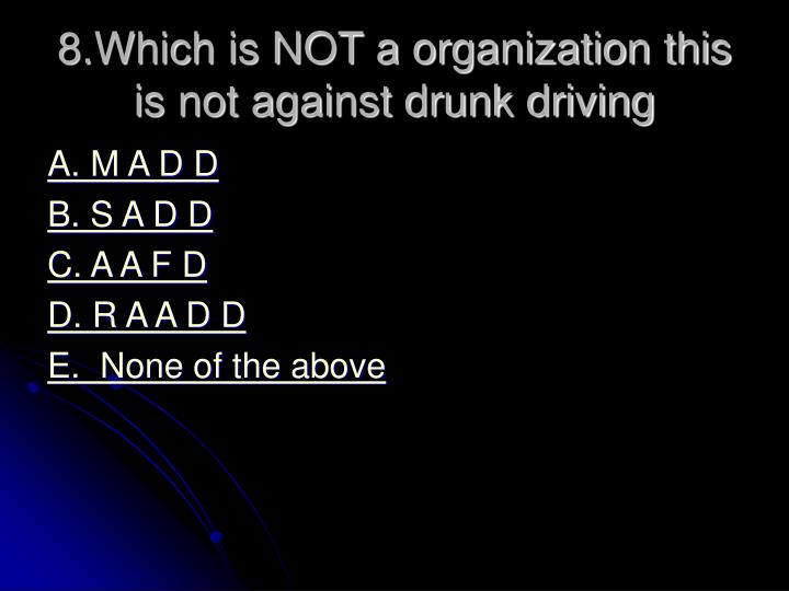8.Which is NOT a organization this is not against drunk driving