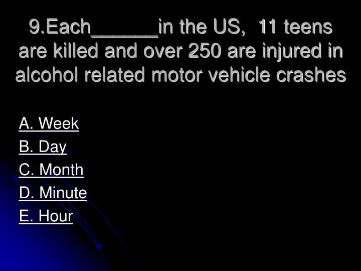 9.Each______in the US,  11 teens are killed and over 250 are injured in alcohol related motor vehicle crashes