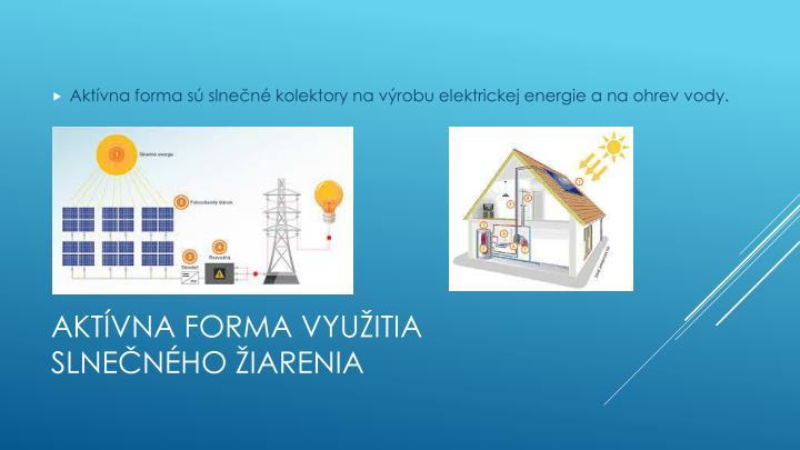 Aktívna forma sú slnečné kolektory na výrobu elektrickej energie a na ohrev vody.