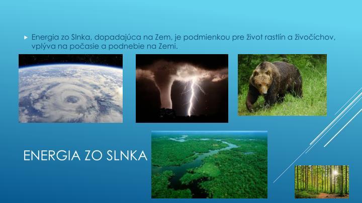 Energia zo Slnka, dopadajúca na Zem, je podmienkou pre život rastlín a živočíchov, vplýva na počasie a podnebie na Zemi.