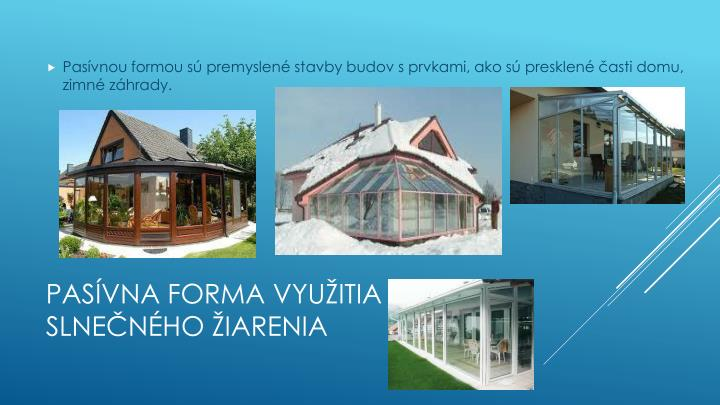 Pasívnou formou sú premyslené stavby budov s prvkami, ako sú presklené časti domu, zimné záhrady.