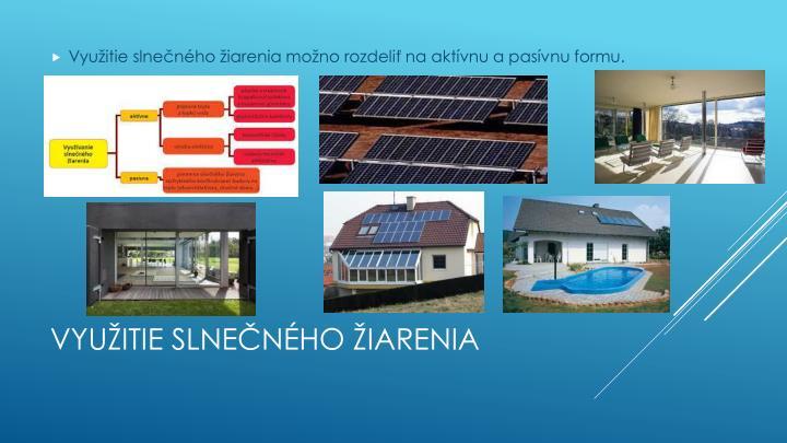 Využitie slnečného žiarenia možno rozdeliť na aktívnu a pasívnu formu.