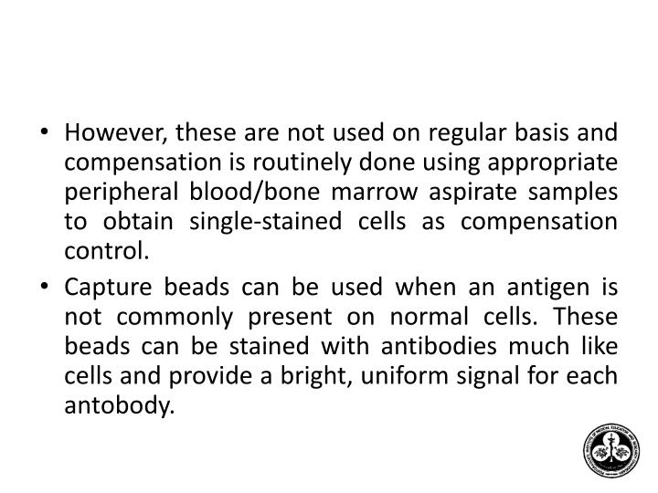 However, these are not used on regular basis and compensation is routinely done using appropriate peripheral blood/bone marrow aspirate samples to obtain single-stained cells as compensation control.