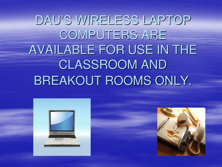 DAU'S WIRELESS LAPTOP COMPUTERS ARE AVAILABLE FOR USE IN THE CLASSROOM AND BREAKOUT ROOMS ONLY.