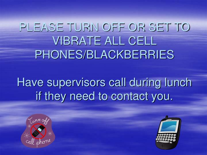 PLEASE TURN OFF OR SET TO VIBRATE ALL CELL PHONES/BLACKBERRIES