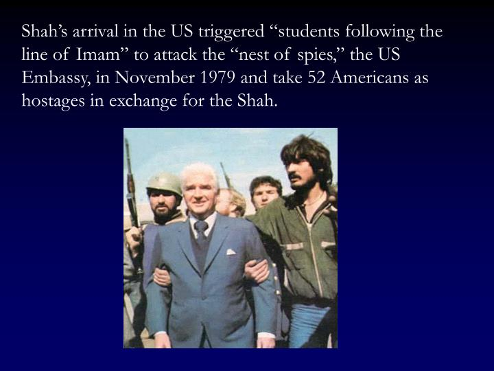 "Shah's arrival in the US triggered ""students following the line of Imam"" to attack the ""nest of spies,"" the US Embassy, in November 1979 and take 52 Americans as hostages in exchange for the Shah."