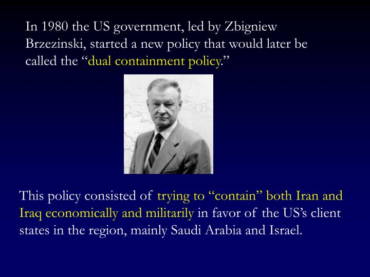 In 1980 the US government, led by Zbigniew Brzezinski, started a new policy that would later be called the ""