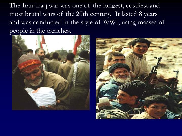 The Iran-Iraq war was one of the longest, costliest and most brutal wars of the 20th century.  It lasted 8 years and was conducted in the style of WWI, using masses of people in the trenches.