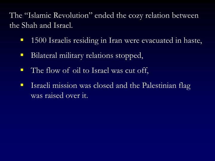 "The ""Islamic Revolution"" ended the cozy relation between the Shah and Israel."