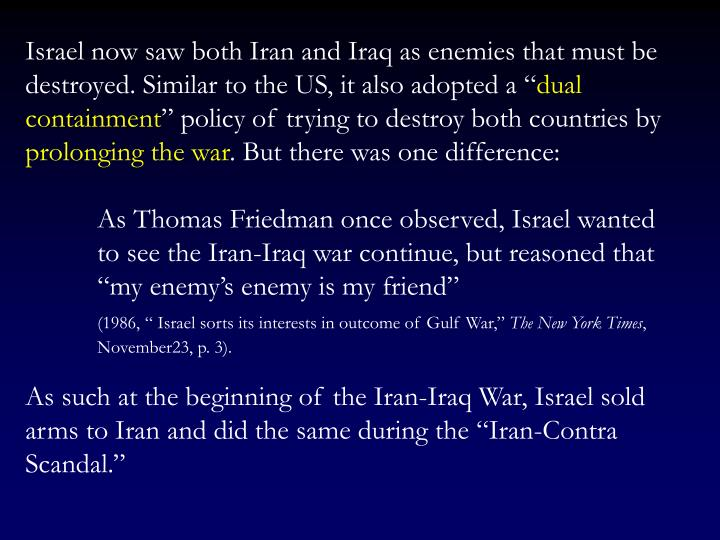 Israel now saw both Iran and Iraq as enemies that must be destroyed. Similar to the US, it also adopted a ""