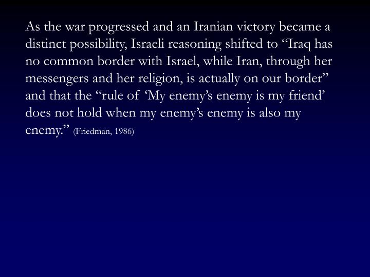 "As the war progressed and an Iranian victory became a distinct possibility, Israeli reasoning shifted to ""Iraq has no common border with Israel, while Iran, through her messengers and her religion, is actually on our border"" and that the ""rule of 'My enemy's enemy is my friend' does not hold when my enemy's enemy is also my enemy."""