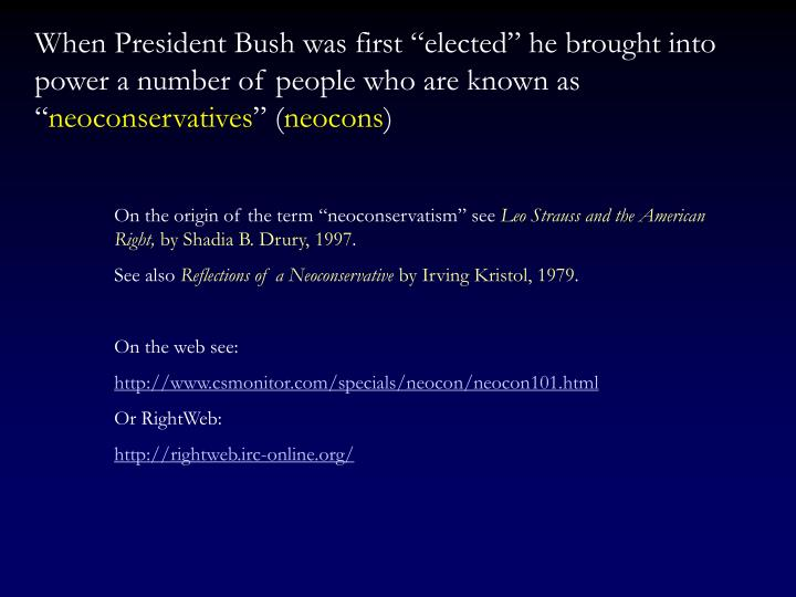 "When President Bush was first ""elected"" he brought into power a number of people who are known as """