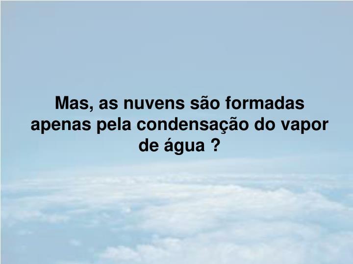 Mas, as nuvens são formadas apenas pela condensação do vapor de água ?