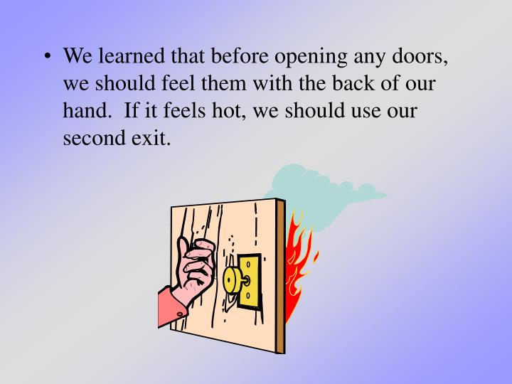 We learned that before opening any doors, we should feel them with the back of our hand.  If it feels hot, we should use our second exit.