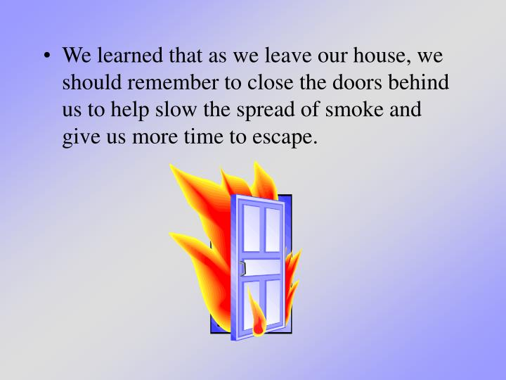 We learned that as we leave our house, we should remember to close the doors behind us to help slow the spread of smoke and give us more time to escape.