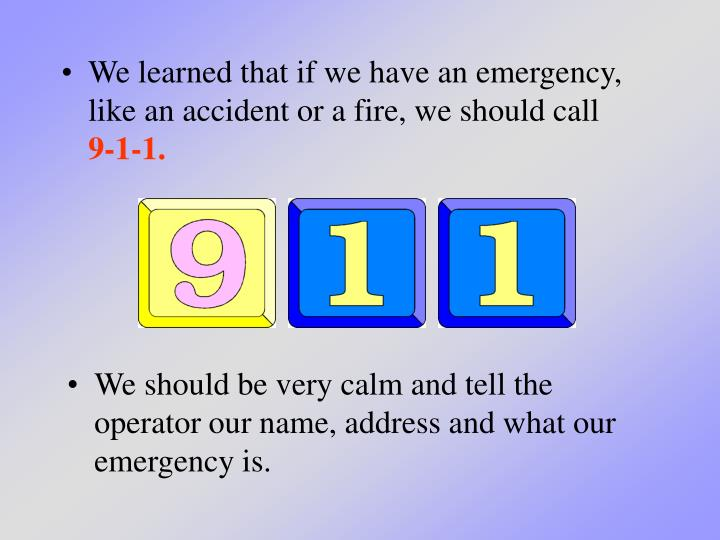 We learned that if we have an emergency, like an accident or a fire, we should call
