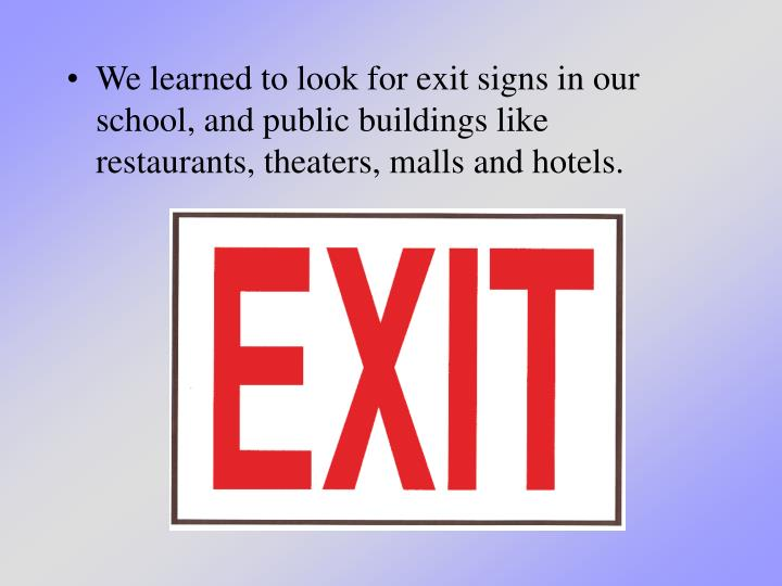 We learned to look for exit signs in our school, and public buildings like restaurants, theaters, malls and hotels.