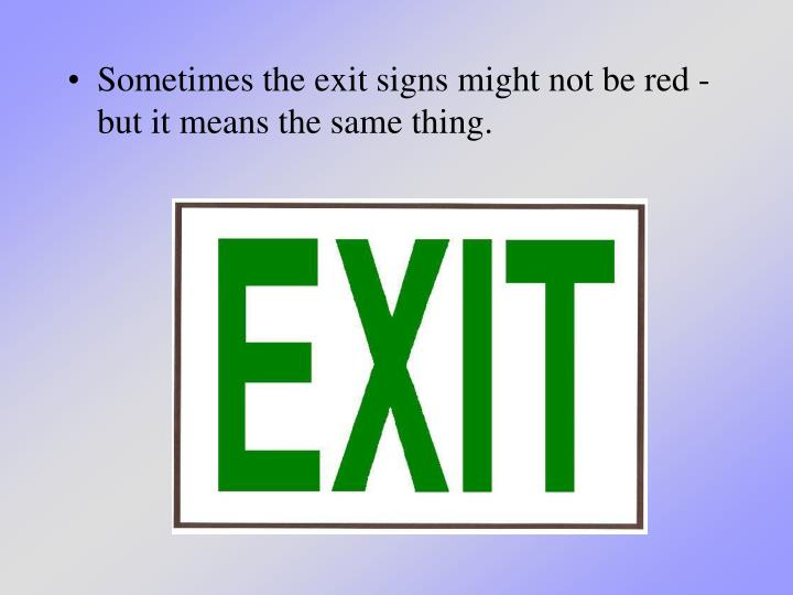Sometimes the exit signs might not be red - but it means the same thing.