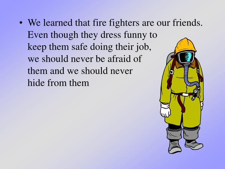 We learned that fire fighters are our friends.  Even though they dress funny to               keep t...