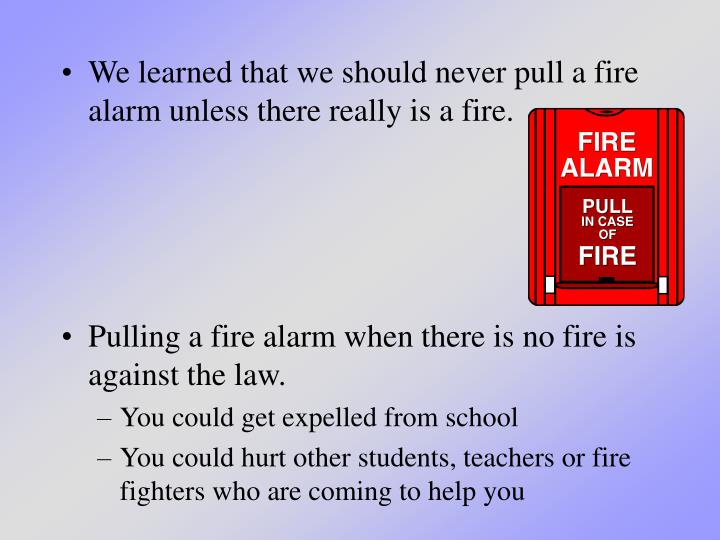 We learned that we should never pull a fire alarm unless there really is a fire.