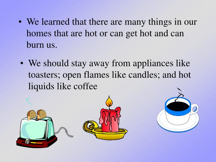 We learned that there are many things in our homes that are hot or can get hot and can burn us.
