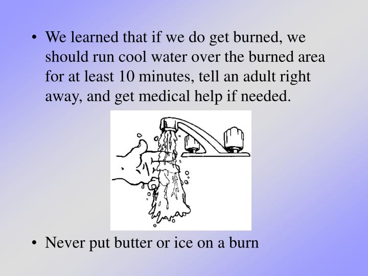 We learned that if we do get burned, we should run cool water over the burned area for at least 10 minutes, tell an adult right away, and get medical help if needed.