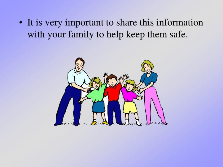 It is very important to share this information with your family to help keep them safe.