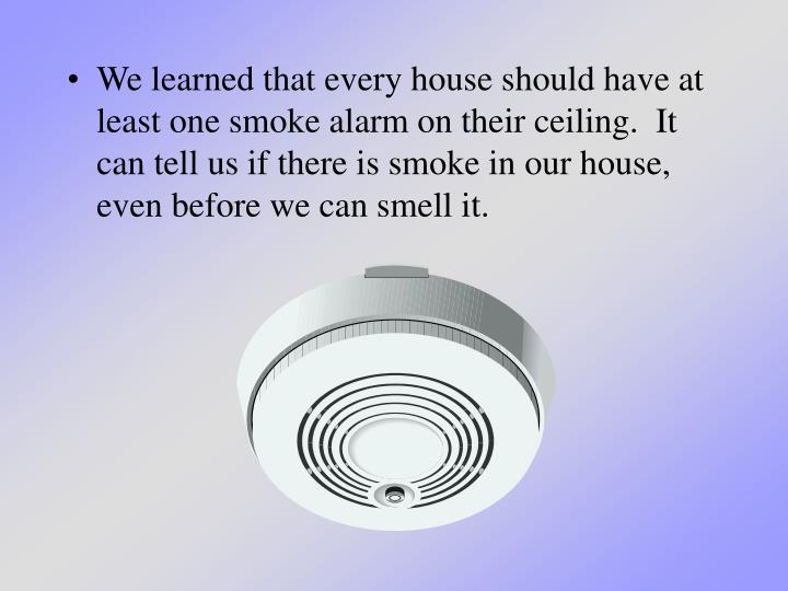 We learned that every house should have at least one smoke alarm on their ceiling.  It can tell us if there is smoke in our house, even before we can smell it.