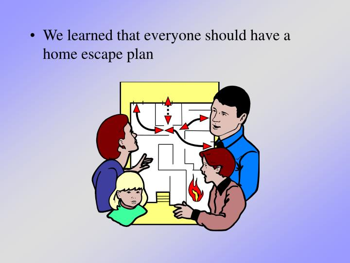We learned that everyone should have a home escape plan
