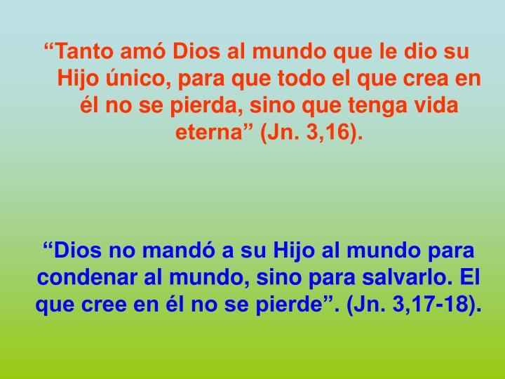"""""""Tanto amó Dios al mundo que le dio su Hijo único, para que todo el que crea en él no se pierda, sino que tenga vida eterna"""" (Jn. 3,16)."""