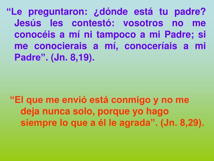 """""""Le preguntaron: ¿dónde está tu padre? Jesús les contestó: vosotros no me conocéis a mí ni tampoco a mi Padre; si me conocierais a mí, conoceríais a mi Padre"""". (Jn. 8,19)."""
