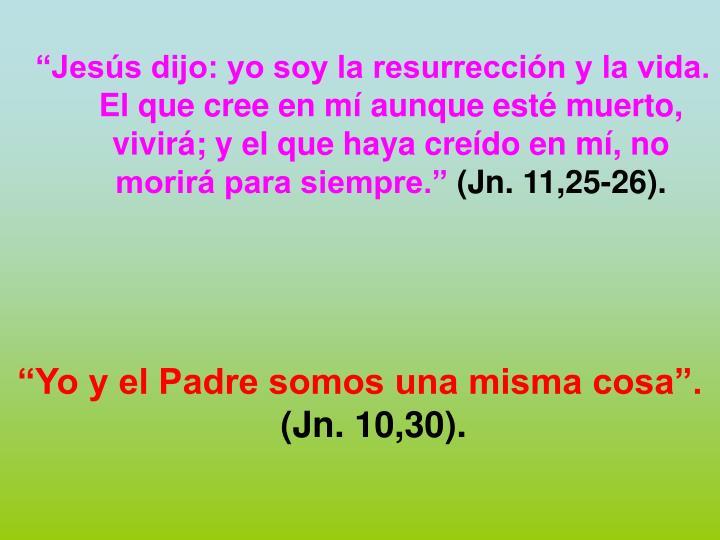 """""""Jesús dijo: yo soy la resurrección y la vida. El que cree en mí aunque esté muerto, vivirá; y el que haya creído en mí, no morirá para siempre."""""""