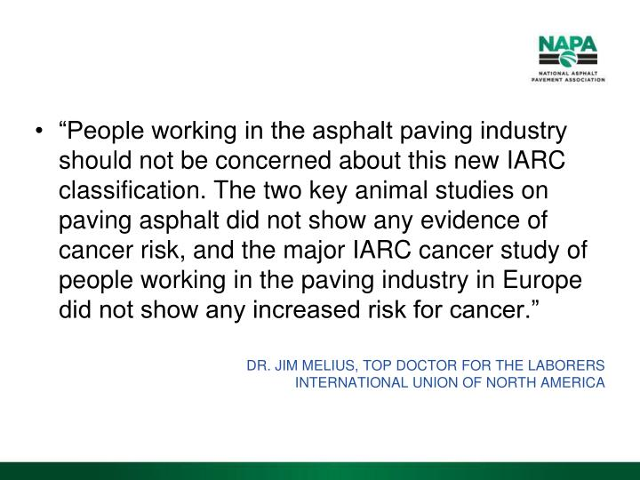 """People working in the asphalt paving industry should not be concerned about this new IARC classification. The two key animal studies on paving asphalt did not show any evidence of cancer risk, and the major IARC cancer study of people working in the paving industry in Europe did not show any increased risk for cancer."""