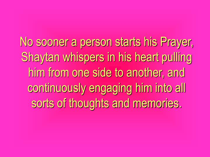 No sooner a person starts his Prayer, Shaytan whispers in his heart pulling him from one side to another, and continuously engaging him into all sorts of thoughts and memories.