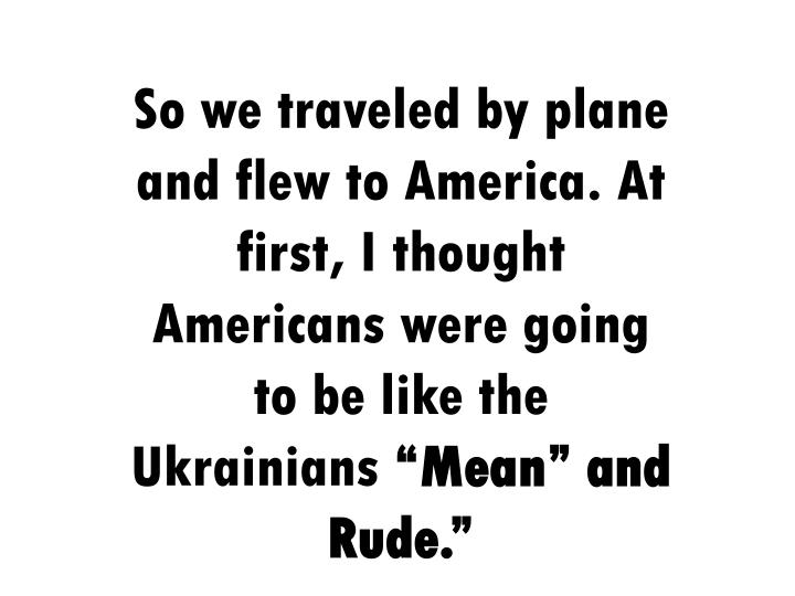 So we traveled by plane and flew to America. At first, I thought Americans were going to be like the Ukrainians