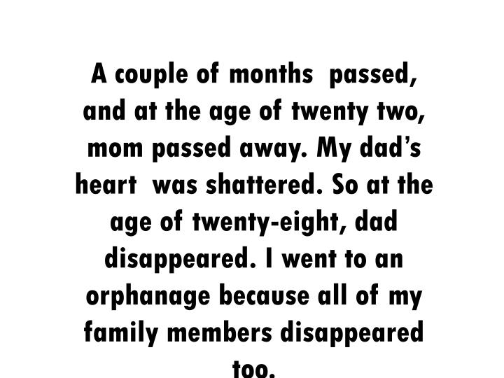 A couple of months  passed, and at the age of twenty two, mom passed away. My dad's heart  was shattered. So at the age of twenty-eight, dad disappeared. I went to an orphanage because all of my family members disappeared too.