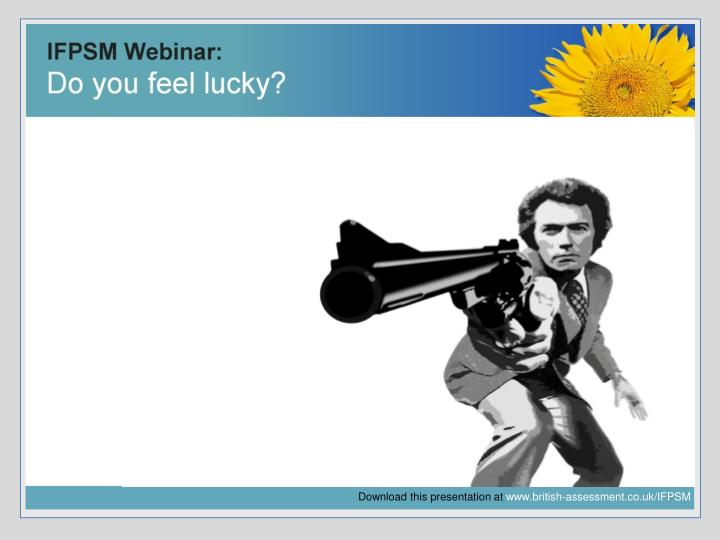 Ifpsm webinar do you feel lucky ifpsm in partnership with the british assessment bureau