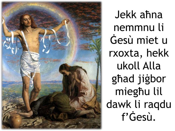 Jekk aħna nemmnu li Ġesù miet u rxoxta, hekk ukoll Alla għad jiġbor miegħu lil dawk li raqdu f'Ġesù.