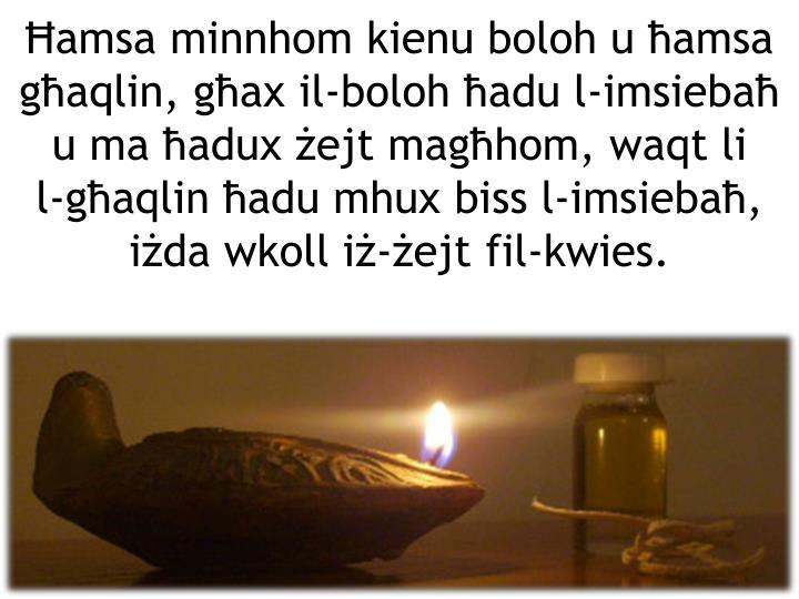 Ħamsa minnhom kienu boloh u ħamsa għaqlin, għax il-boloh ħadu l-imsiebaħ u ma ħadux żejt magħhom, waqt li
